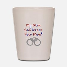 My mom can arrest your mom Shot Glass