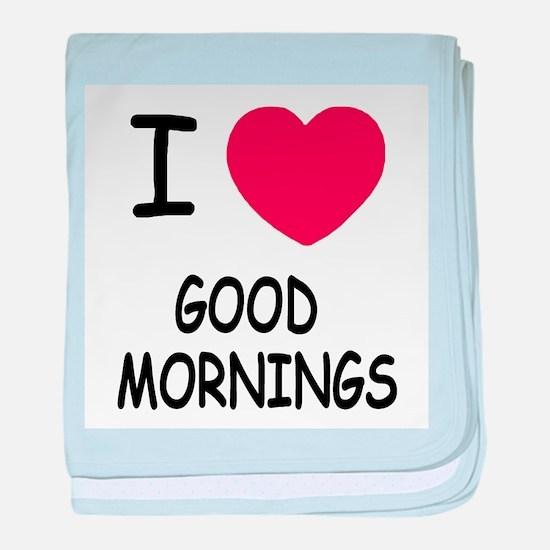 I heart good mornings baby blanket