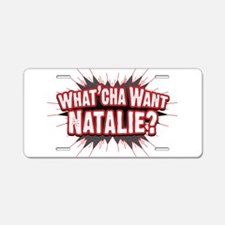 What Cha' Want Natalie? Aluminum License Plate