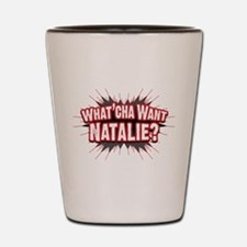 What Cha' Want Natalie? Shot Glass