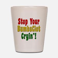 Stop Your BumbaClot Cryin'! Shot Glass