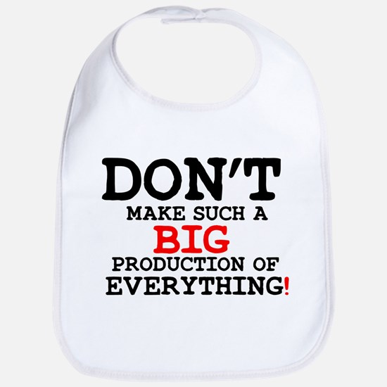 DONT MAKE SUCH A BIG PRODUCTION OF EVERYT Baby Bib