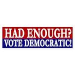 Had Enough? Vote Democratic! bumper sticker