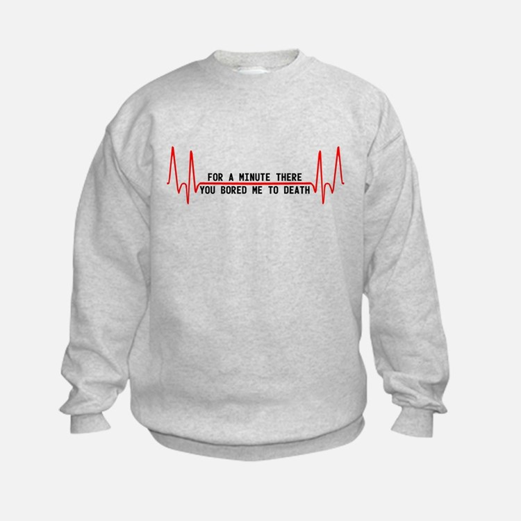 For a minute there you bored Sweatshirt