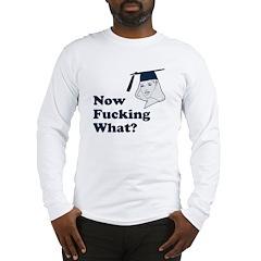 Graduation Now Fucking What Long Sleeve T-Shirt