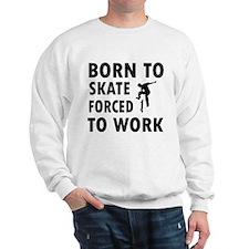 Born to skate board forced to work Sweatshirt