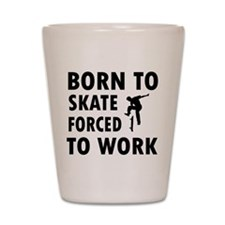 Born to skate board forced to work Shot Glass