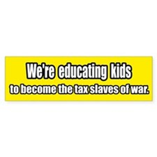 Educating the Tax Slaves of War Bumper Bumper Sticker