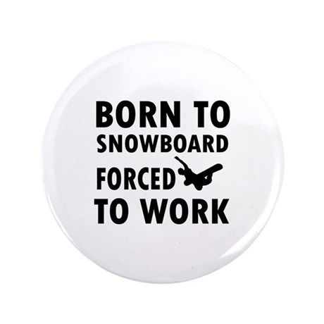 """Born to Snowboard forced to work 3.5"""" Button"""