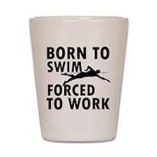 Born to Swim forced to work Shot Glass
