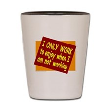 I ONLY WORK Shot Glass