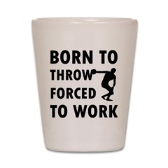 Born to Throw discus forced to work Shot Glass