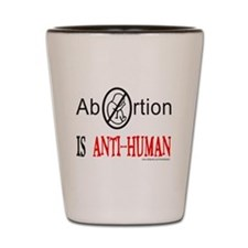 ABORTION IS ANTI-HUMAN Shot Glass