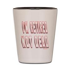 I'M RETIRED NOT DEAD Shot Glass
