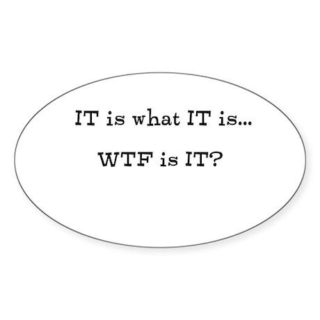 IT is what IT is...WTF is IT? Sticker (Oval)