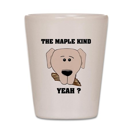 The Maple Kind. Yeah ? Shot Glass