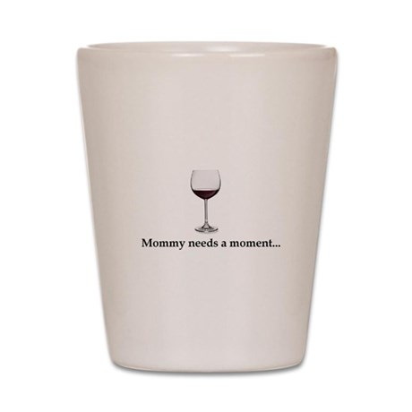 Mommy Needs A Moment... Shot Glass