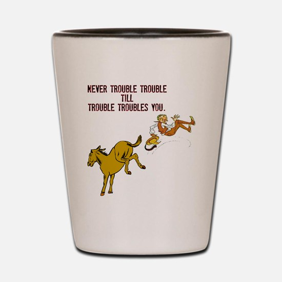 Never Trouble Trouble Shot Glass