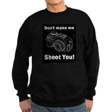 Don't make me shoot you! Sweatshirt