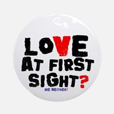 LOVE AT FIRST SIGHT - ME NEITHER! Round Ornament