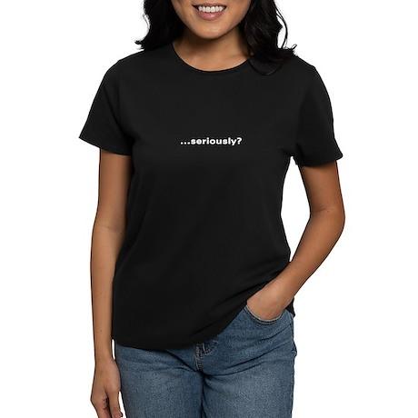 """""""...seriously?"""" Women's Dark T-Shirt"""