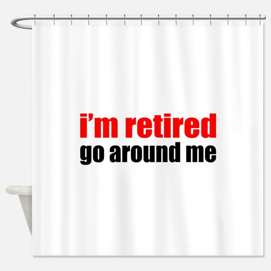 I'm Retired Go Around Me Shower Curtain