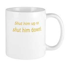 Shut Him Up Or Shut Him Down Mug