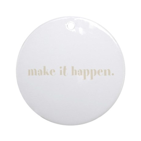 make it happen. (Words To Liv Ornament (Round)