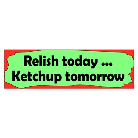 relish today... Bumper Sticker