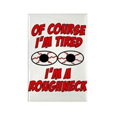 Of Course I'm Tired, I'm A Roughneck Rectangle Mag