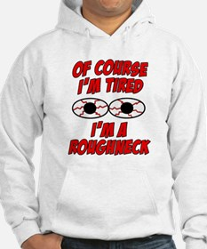 Of Course I'm Tired, I'm A Roughneck Hoodie