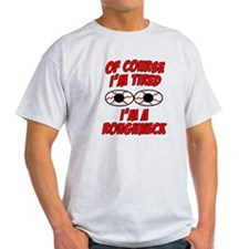 Of Course I'm Tired, I'm A Roughneck T-Shirt
