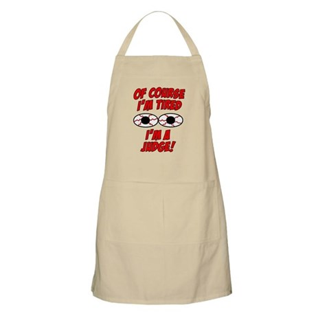 Of Course I'm Tired, I'm A Judge Apron
