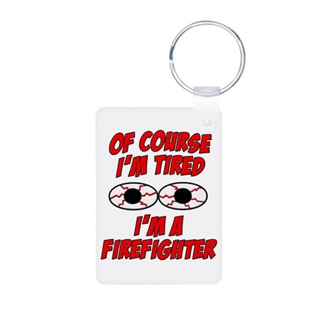 Of Course I'm Tired, I'm A Firefighter Aluminum Ph