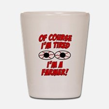 Of Course I'm Tired, I'm A Farmer Shot Glass