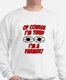 Of Course I'm Tired, I'm A Farmer Sweatshirt