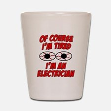 Of Course I'm Tired, I'm An Electrician Shot Glass