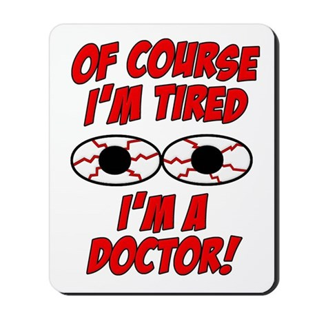 Of Course I'm Tired, I'm A Doctor Mousepad