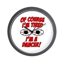 Of Course I'm Tired, I'm A Dancer Wall Clock