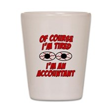 Of Course I'm Tired, I'm An Accountant Shot Glass