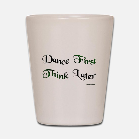 Dance First Think Later Shot Glass