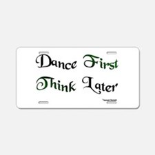 Dance First Think Later Aluminum License Plate