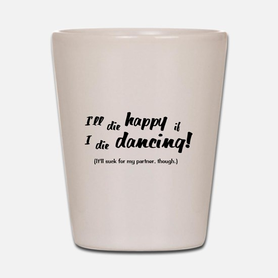 I'll Die Happy if I Die Dancing Shot Glass
