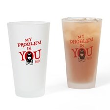 My Problem Is You Drinking Glass