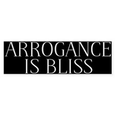 Arrogance is Bliss Bumper Sticker