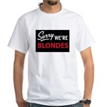 Sorry we are blondes White T-Shirt