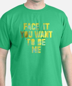Face it You Want to Be Me T-Shirt