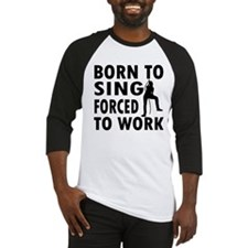 Born to Sing forced to work Baseball Jersey