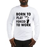 Born to Play Net ball forced to work Long Sleeve T