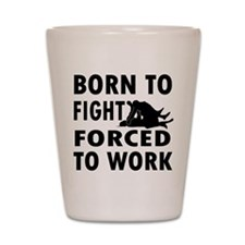 Born to Fight forced to work Shot Glass